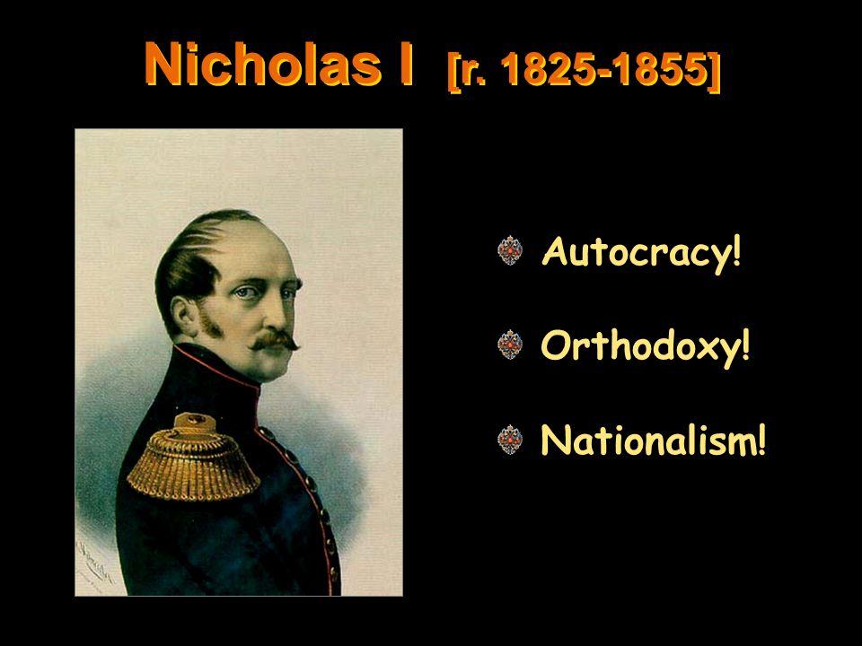 Nicholas I [r. 1825-1855] Autocracy! Orthodoxy! Nationalism!